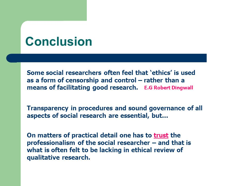 Conclusion Some social researchers often feel that 'ethics' is used as a form of censorship and control – rather than a means of facilitating good research.
