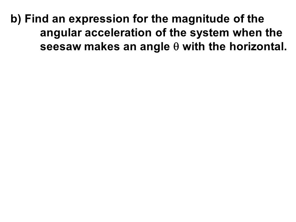 b) Find an expression for the magnitude of the angular acceleration of the system when the seesaw makes an angle  with the horizontal.