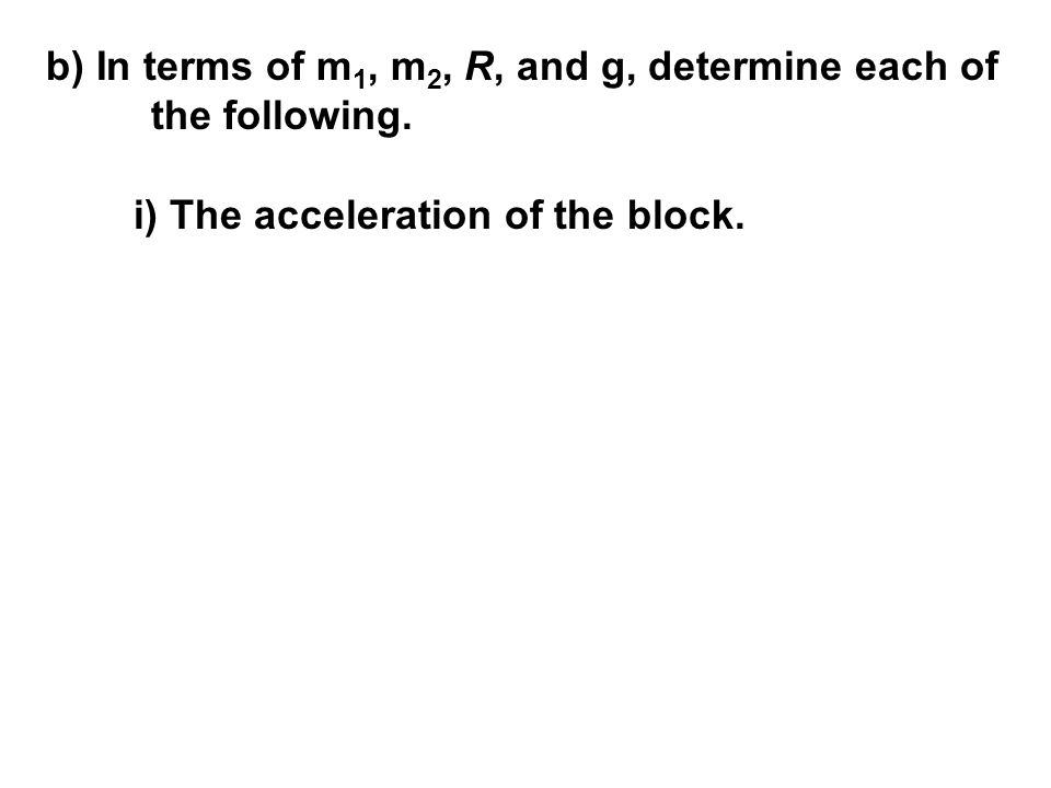b) In terms of m 1, m 2, R, and g, determine each of the following. i) The acceleration of the block.