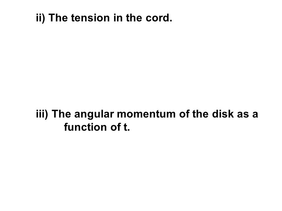 iii) The angular momentum of the disk as a function of t. ii) The tension in the cord.