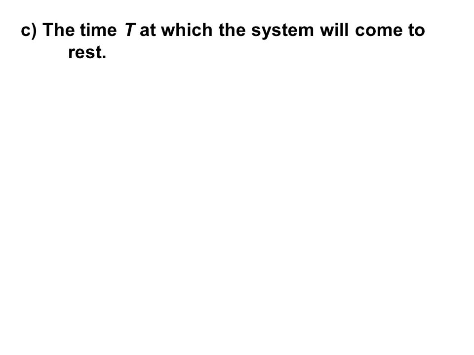 c) The time T at which the system will come to rest.