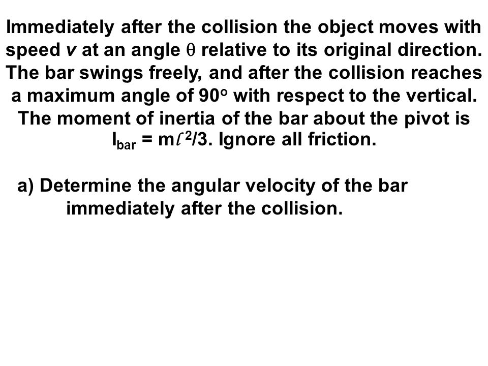 Immediately after the collision the object moves with speed v at an angle  relative to its original direction. The bar swings freely, and after the c