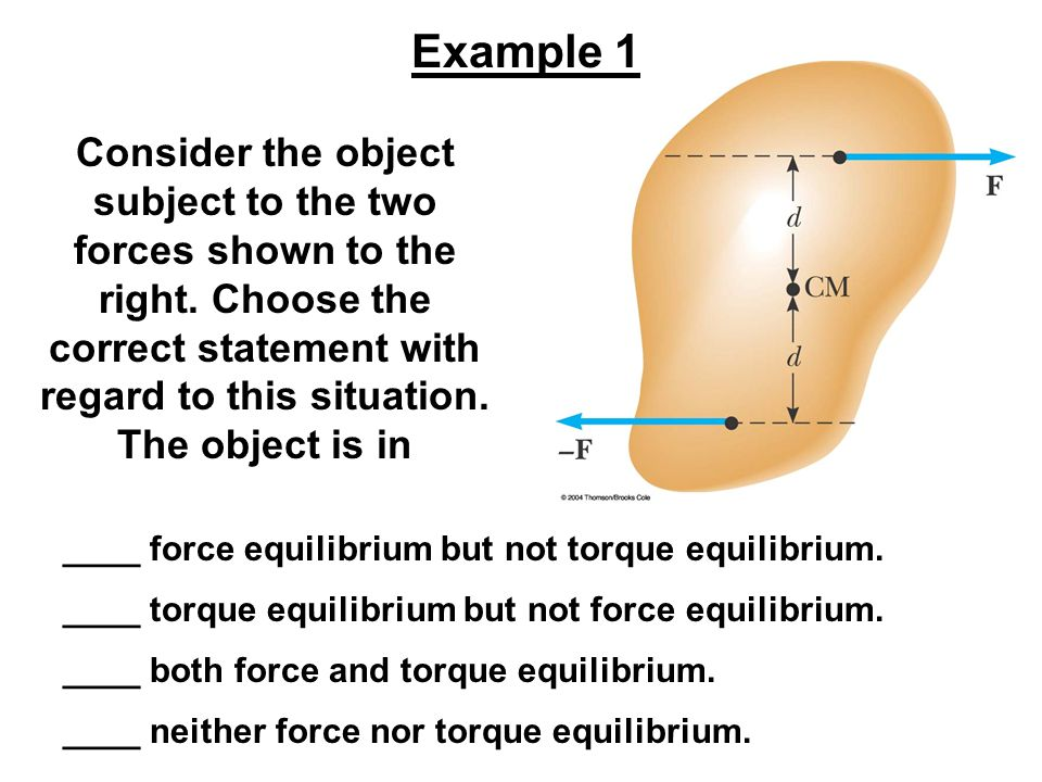 Consider the object subject to the two forces shown to the right. Choose the correct statement with regard to this situation. The object is in Example