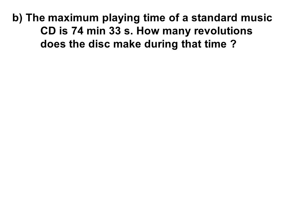 b) The maximum playing time of a standard music CD is 74 min 33 s. How many revolutions does the disc make during that time ?