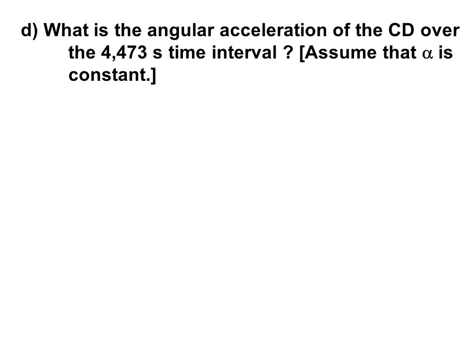 d) What is the angular acceleration of the CD over the 4,473 s time interval ? [Assume that  is constant.]