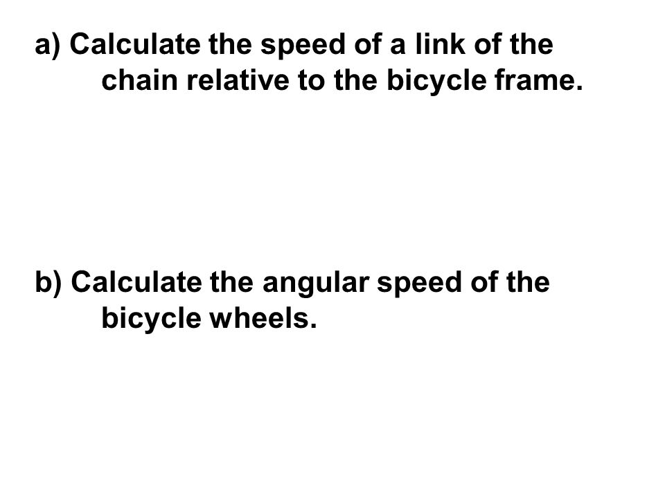 a) Calculate the speed of a link of the chain relative to the bicycle frame. b) Calculate the angular speed of the bicycle wheels.