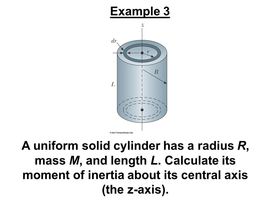 A uniform solid cylinder has a radius R, mass M, and length L. Calculate its moment of inertia about its central axis (the z-axis). Example 3