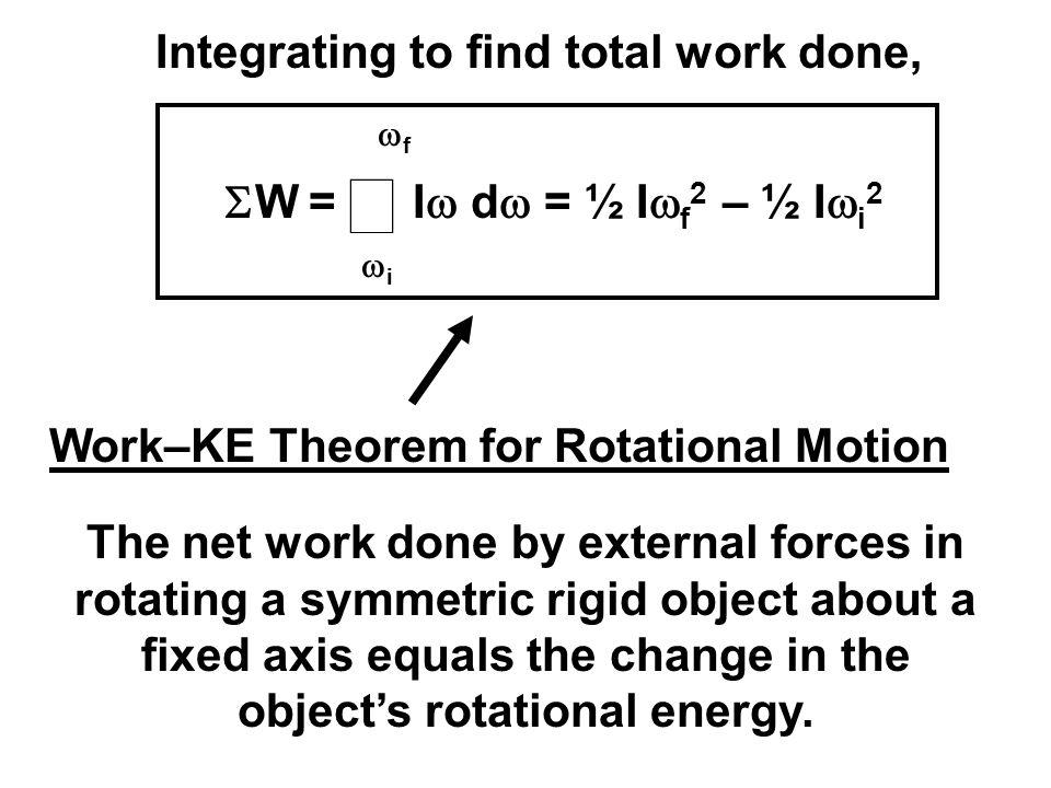 Integrating to find total work done,  W =  ii ff I  d  = ½ I  f 2 – ½ I  i 2 Work–KE Theorem for Rotational Motion The net work done by e