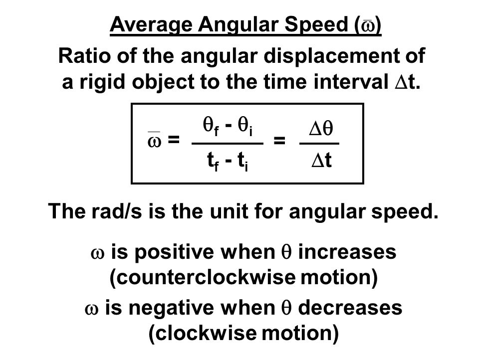 Average Angular Speed (  ) Ratio of the angular displacement of a rigid object to the time interval  t.  =  f -  i t f - t i =  tt The rad/s