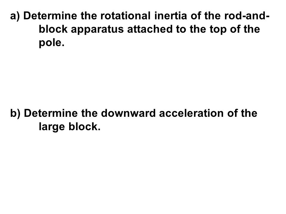 a) Determine the rotational inertia of the rod-and- block apparatus attached to the top of the pole. b) Determine the downward acceleration of the lar