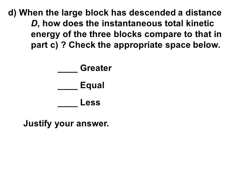 d) When the large block has descended a distance D, how does the instantaneous total kinetic energy of the three blocks compare to that in part c) ? C