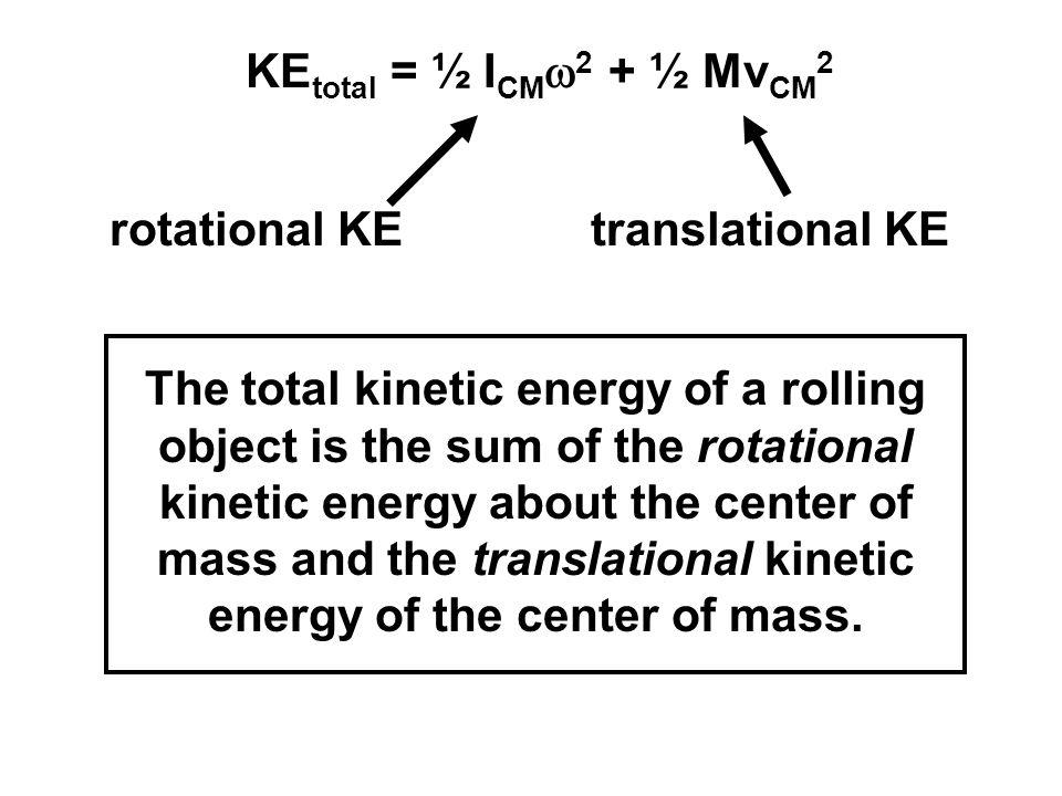 KE total = ½ I CM  2 + ½ Mv CM 2 rotational KEtranslational KE The total kinetic energy of a rolling object is the sum of the rotational kinetic ener