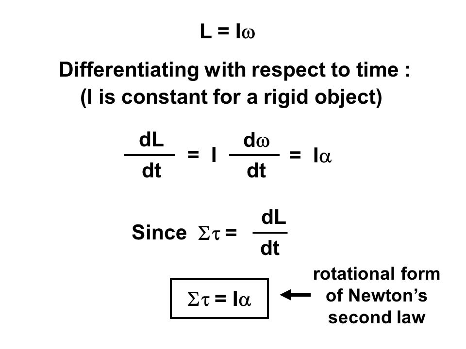 Differentiating with respect to time : (I is constant for a rigid object) dL dt = I dd dt = I  = dL dt Since  = I  rotational form of Newton's