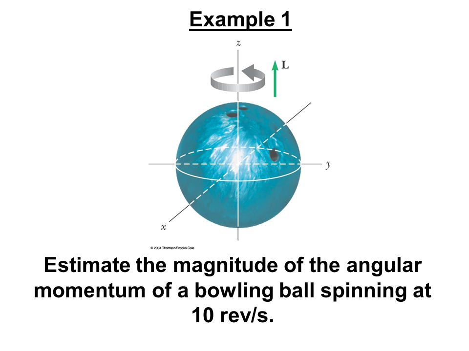 Estimate the magnitude of the angular momentum of a bowling ball spinning at 10 rev/s. Example 1