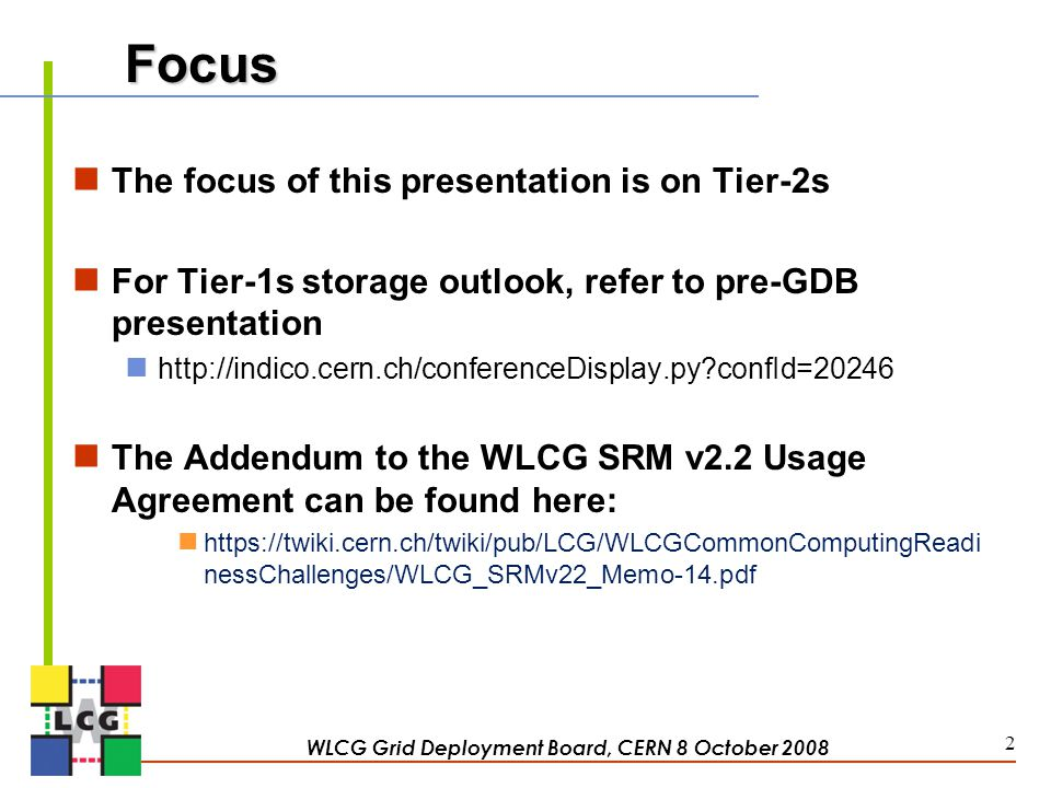 Focus The focus of this presentation is on Tier-2s For Tier-1s storage outlook, refer to pre-GDB presentation http://indico.cern.ch/conferenceDisplay.py confId=20246 The Addendum to the WLCG SRM v2.2 Usage Agreement can be found here: https://twiki.cern.ch/twiki/pub/LCG/WLCGCommonComputingReadi nessChallenges/WLCG_SRMv22_Memo-14.pdf WLCG Grid Deployment Board, CERN 8 October 2008 2