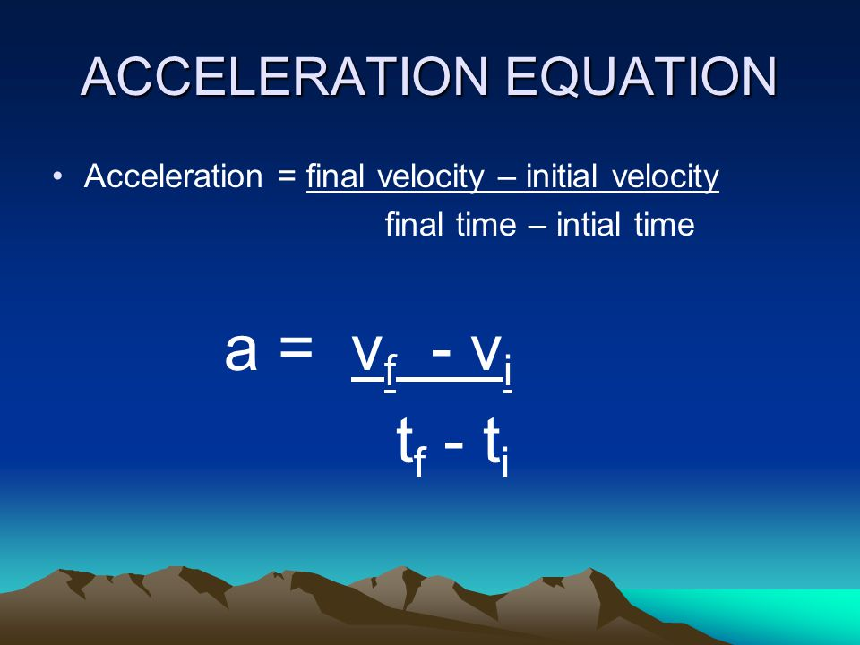 ACCELERATION The rate of change in velocity over a period of time.
