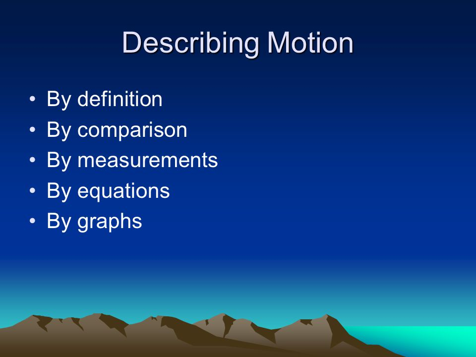Describing Motion By definition By comparison By measurements By equations By graphs