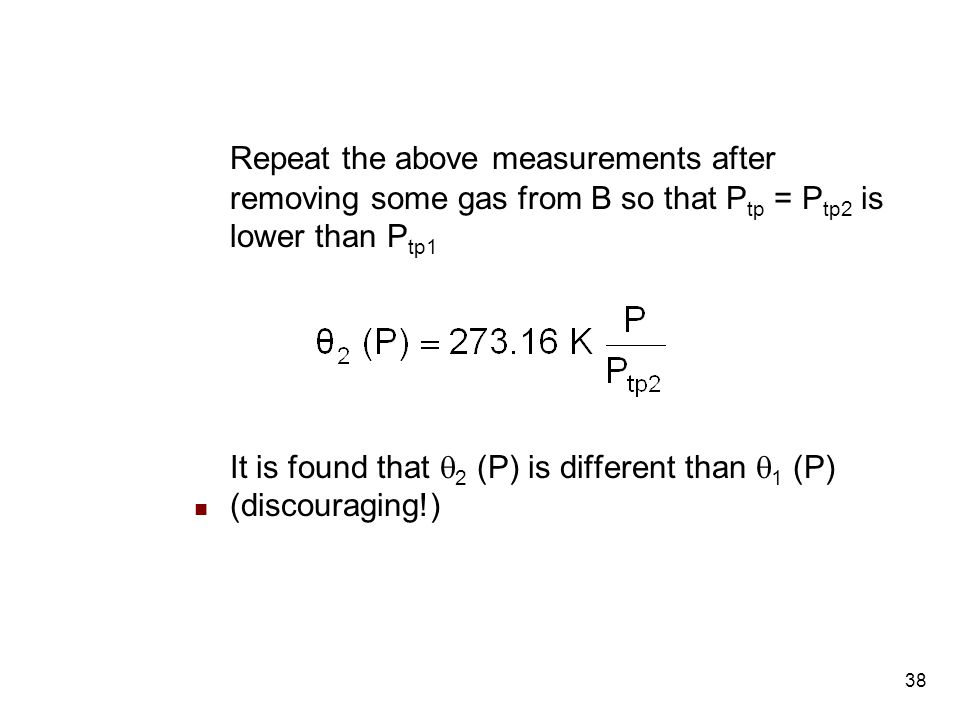 38 Repeat the above measurements after removing some gas from B so that P tp = P tp2 is lower than P tp1 It is found that  2 (P) is different than  1 (P) (discouraging!)