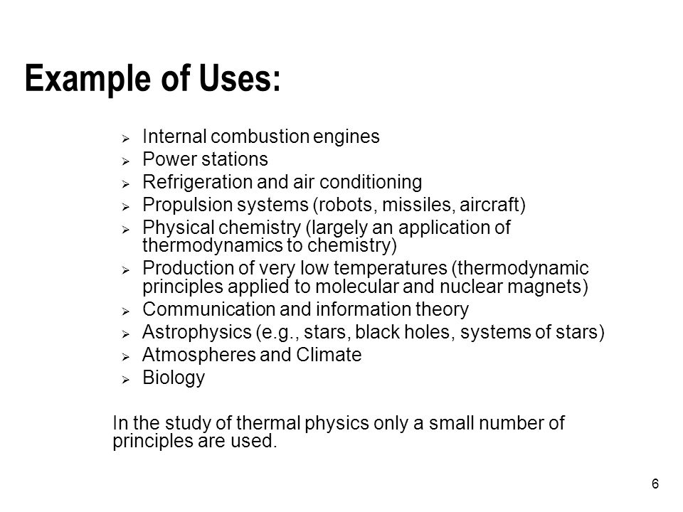 6 Example of Uses:  Internal combustion engines  Power stations  Refrigeration and air conditioning  Propulsion systems (robots, missiles, aircraft)  Physical chemistry (largely an application of thermodynamics to chemistry)  Production of very low temperatures (thermodynamic principles applied to molecular and nuclear magnets)  Communication and information theory  Astrophysics (e.g., stars, black holes, systems of stars)  Atmospheres and Climate  Biology In the study of thermal physics only a small number of principles are used.