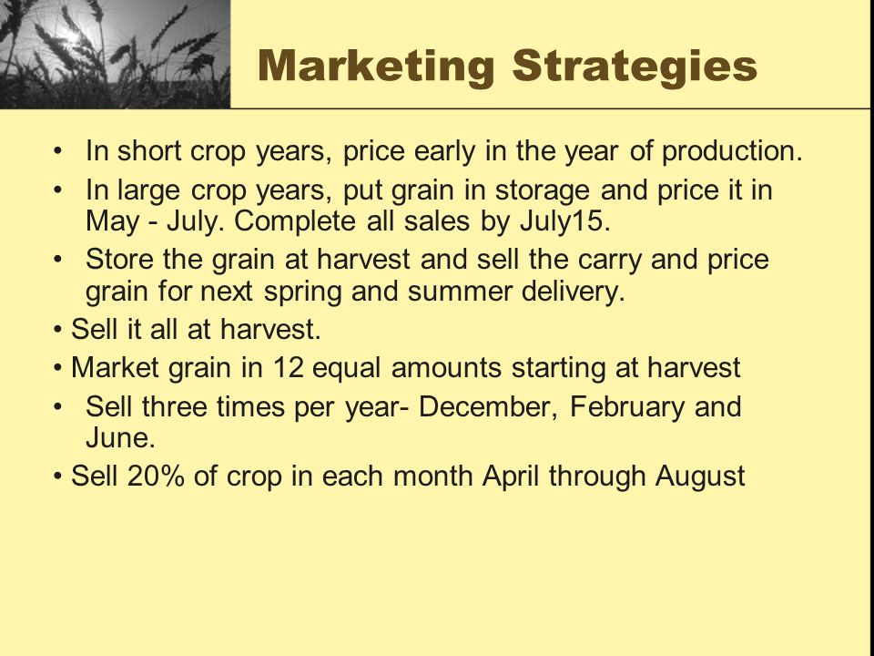 Market Strategies Forward price 40% of crop prior to harvest in May, June, July or August if the price is in the top 30% of the previous 10 years price range.