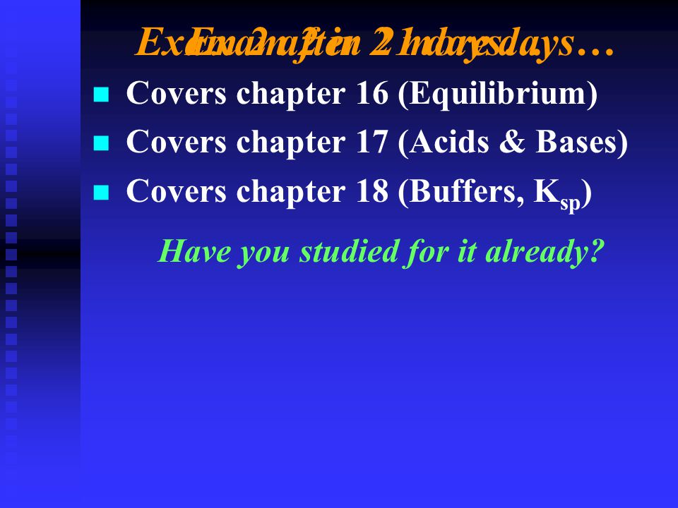 Exam 2 in 21 days… n n Covers chapter 16 (Equilibrium) n n Covers chapter 17 (Acids & Bases) n n Covers chapter 18 (Buffers, K sp ) Have you studied for it already.