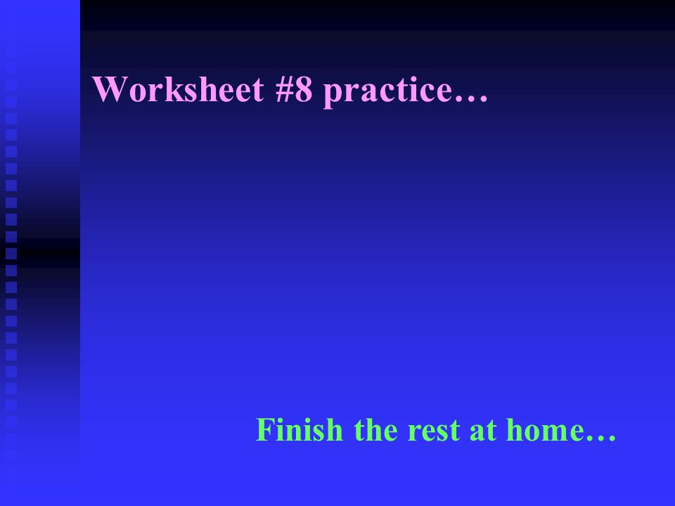 Worksheet #8 practice… Finish the rest at home…