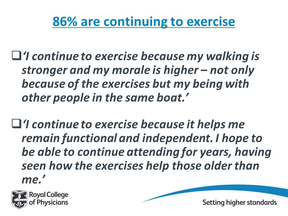 86% are continuing to exercise  'I continue to exercise because my walking is stronger and my morale is higher – not only because of the exercises but my being with other people in the same boat.'  'I continue to exercise because it helps me remain functional and independent.