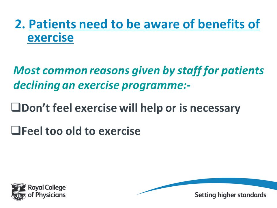 2. Patients need to be aware of benefits of exercise Most common reasons given by staff for patients declining an exercise programme:-  Don't feel ex
