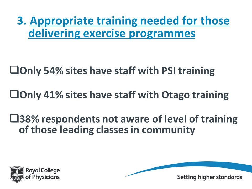 3. Appropriate training needed for those delivering exercise programmes  Only 54% sites have staff with PSI training  Only 41% sites have staff with