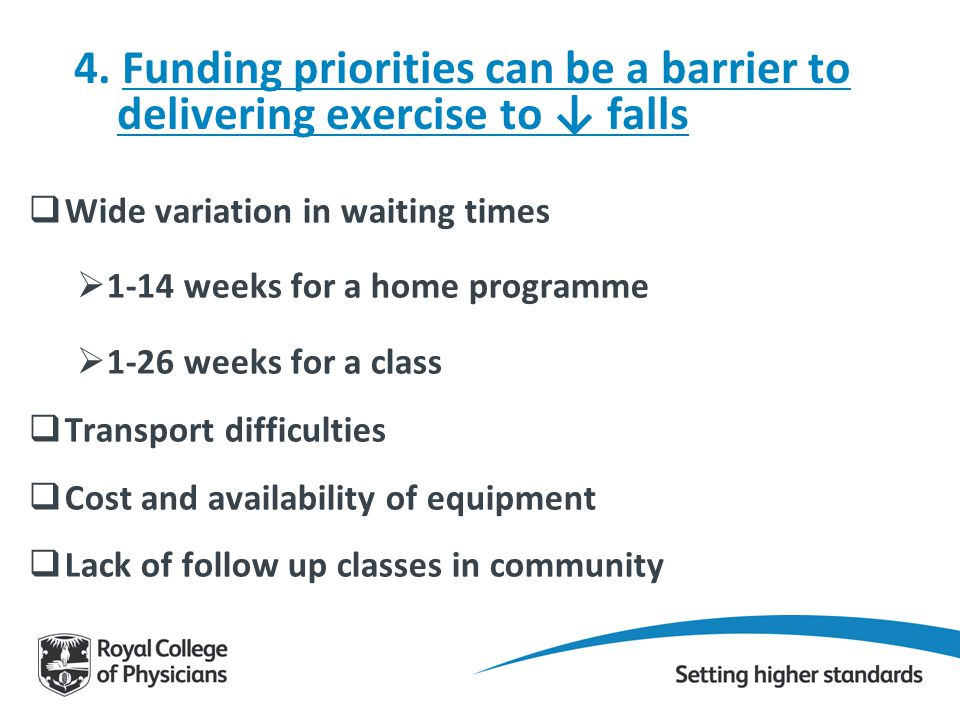 4. Funding priorities can be a barrier to delivering exercise to ↓ falls  Wide variation in waiting times  1-14 weeks for a home programme  1-26 we