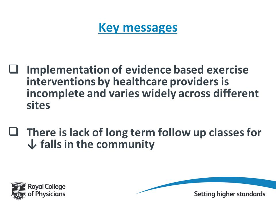 Key messages  Implementation of evidence based exercise interventions by healthcare providers is incomplete and varies widely across different sites  There is lack of long term follow up classes for ↓ falls in the community
