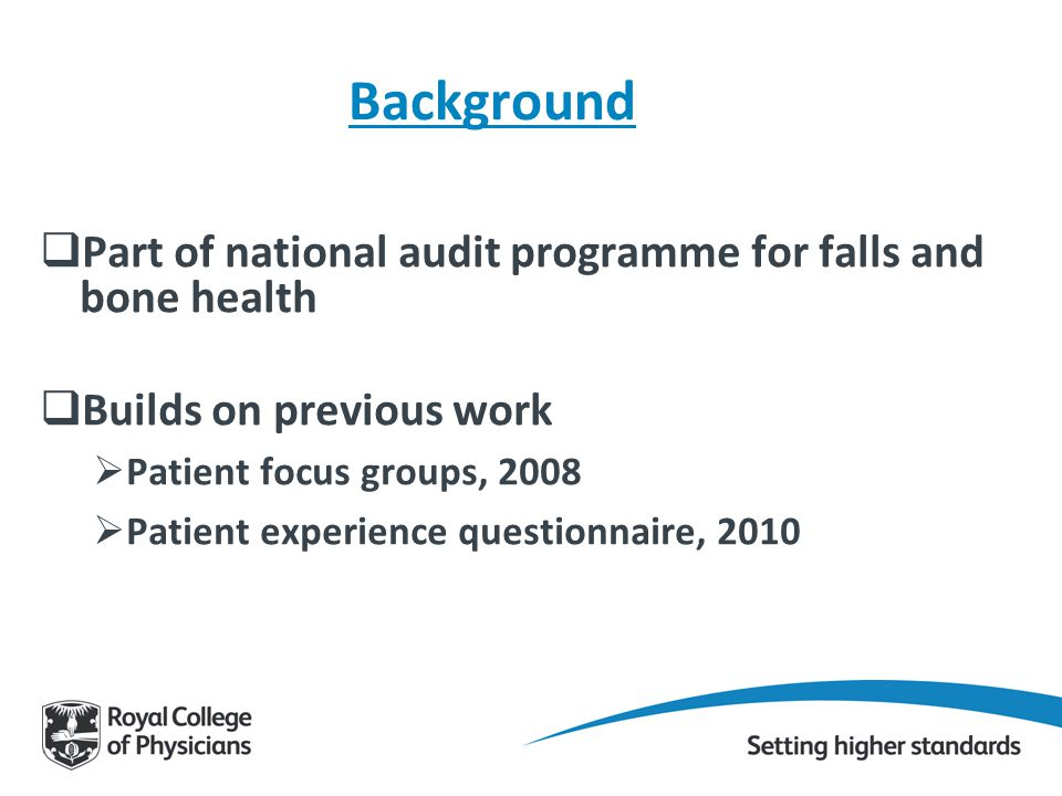 Background  Part of national audit programme for falls and bone health  Builds on previous work  Patient focus groups, 2008  Patient experience questionnaire, 2010