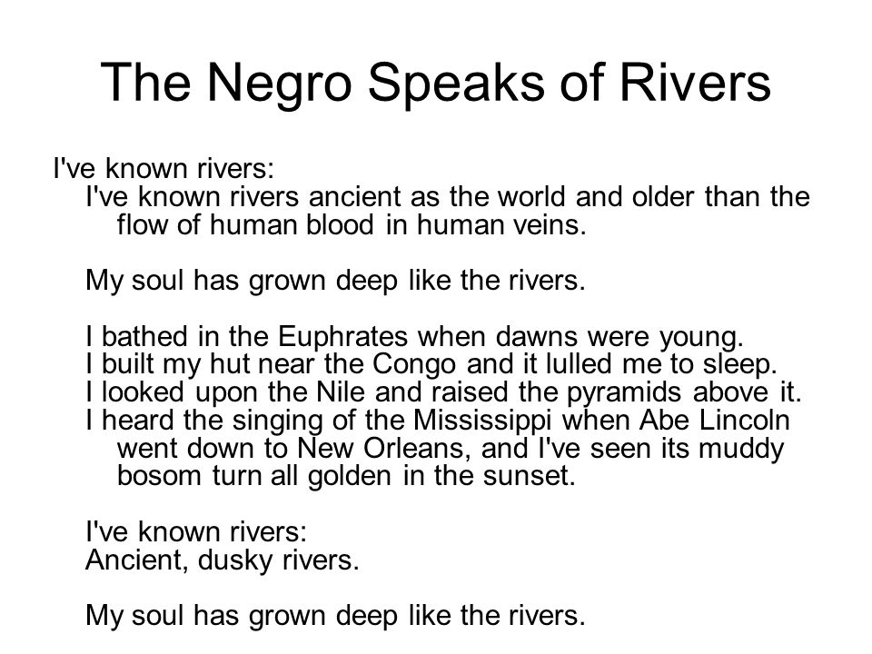 The Negro Speaks of Rivers I ve known rivers: I ve known rivers ancient as the world and older than the flow of human blood in human veins.