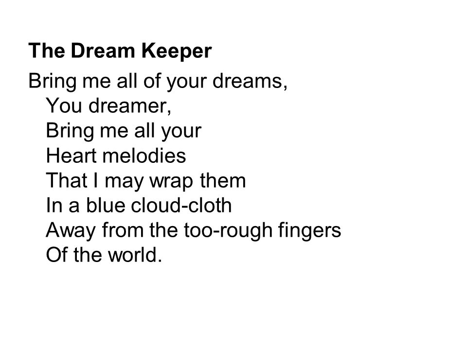 The Dream Keeper Bring me all of your dreams, You dreamer, Bring me all your Heart melodies That I may wrap them In a blue cloud-cloth Away from the too-rough fingers Of the world.