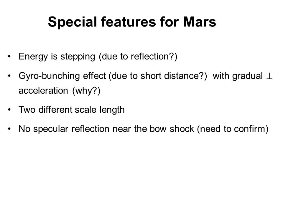 Special features for Mars Energy is stepping (due to reflection ) Gyro-bunching effect (due to short distance ) with gradual  acceleration (why ) Two different scale length No specular reflection near the bow shock (need to confirm)