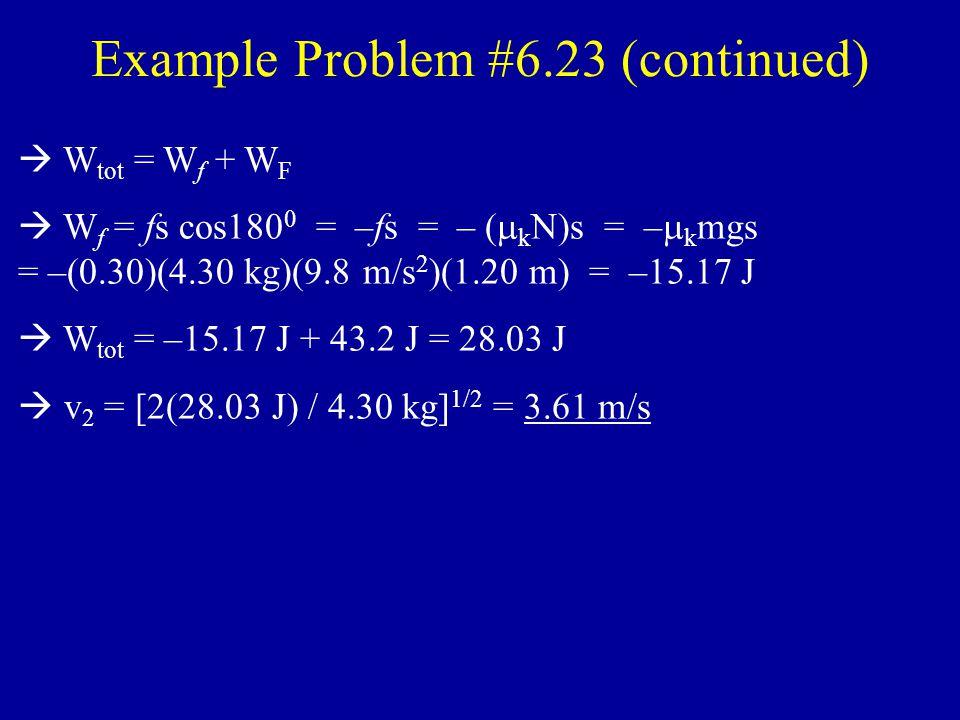 Example Problem #6.23 (a) Free–body diagram of 12–pack : x y Work–Energy Theorem: W tot = K 2 – K 1 = ½ m(v 2 2 – v 1 2 ) = ½ mv 2 2 (v 1 = 0  starts from rest)  W tot = W N + W mg + W F = W F  W F = Fs cos0 0 = Fs = (36.0 N)(1.20 m) = 43.2 J = ½ mv 2 2  v 2 = [2(43.2 J) / m] 1/2 = [2(43.2 J) / 4.30 kg] 1/2 = 4.48 m/s F = 36 N N mg fkfk (b) Free–body diagram of 12–pack : x y F = 36 N N mg