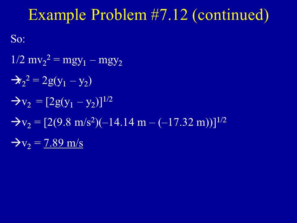 Example Problem 45 0 20 m 30 0 20 m George 0 +y Conservation of mechanical energy: 1/2mv 1 2 + mgy 1 = 1/2mv 2 2 + mgy 2  y 1 = –(20 m)cos45 0 = –14.14 m  y 2 = –(20 m)cos30 0 = –17.32 m  v 1 = 0 (George starts from rest) y1y1 y2y2