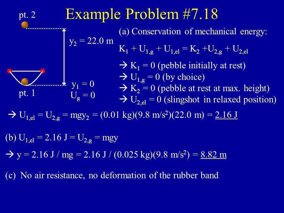 Example Problem #7.12 (continued) So: 1/2 mv 2 2 = mgy 1 – mgy 2  v 2 2 = 2g(y 1 – y 2 )  v 2 = [2g(y 1 – y 2 )] 1/2  v 2 = [2(9.8 m/s 2 )(–14.14 m – (–17.32 m))] 1/2  v 2 = 7.89 m/s