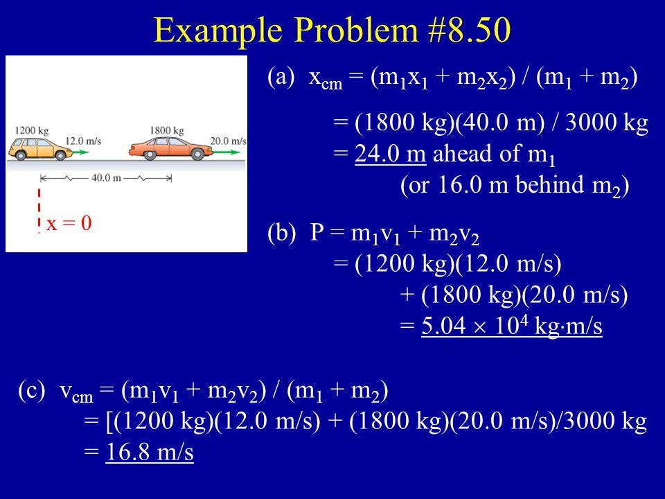 Example Problem #8.20 BEFORE v A = 0 AB v B = 0 A B AFTER vB'vB'vA'vA' (a) Conservation of momentum: P total,before = P total,after m A v A + m B v B = m A v A ' + m B v B ' 0 = m A v A ' + m B v B '  m A v A ' = –m B v B ' v A ' = –m B v B ' / m A = –[(3.00 kg)(1.20 m/s)] / 1.00 kg, = –3.6 m/s (b) Conservation of mechanical energy: K before + U el,before = K after + U el,after 1/2m A v A 2 + 1/2m B v B 2 + U el,before = 1/2m A v A ' 2 + 1/2m B v B ' 2 + U el,after U el,before = 1/2(1 kg)(–3.6 m/s) 2 + 1/2(3 kg)(1.2m/s) 2 = 8.6 J 00 0