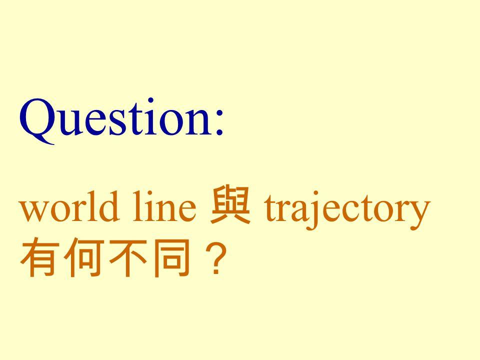 Question: world line 與 trajectory 有何不同?