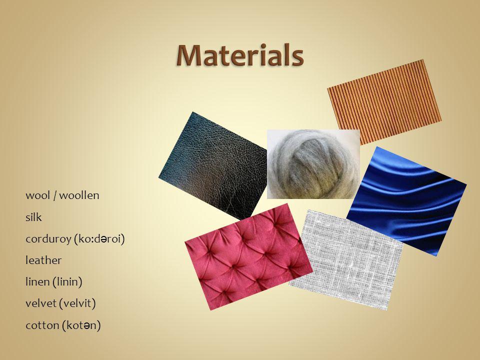 wool / woollen silk corduroy (ko:d ə roi) leather linen (linin) velvet (velvit) cotton (kot ə n)