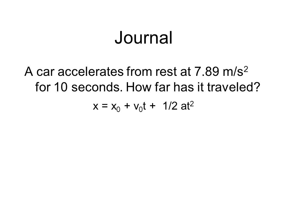 Journal A car accelerates from rest at 7.89 m/s 2 for 10 seconds. How far has it traveled? x = x 0 + v 0 t + 1/2 at 2