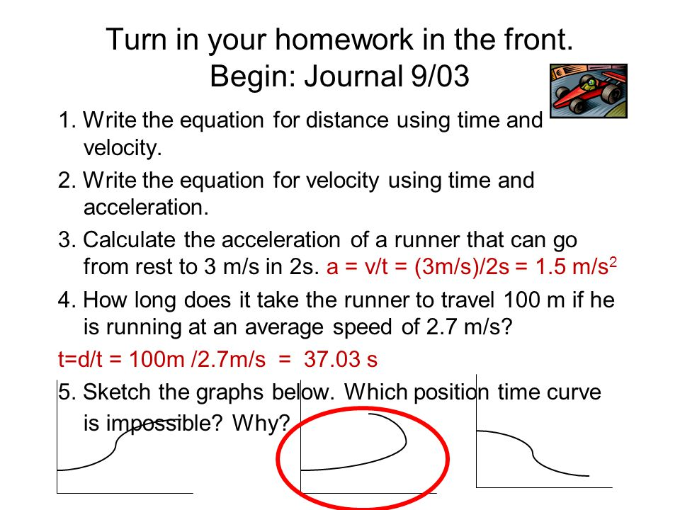 Turn in your homework in the front. Begin: Journal 9/03 1. Write the equation for distance using time and velocity. 2. Write the equation for velocity