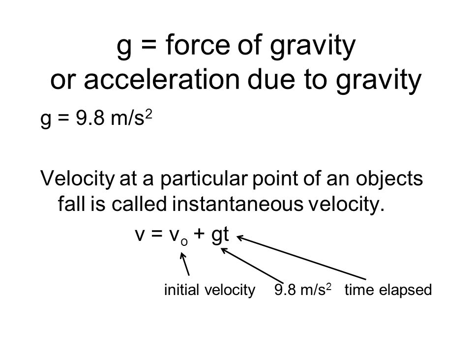 g = force of gravity or acceleration due to gravity g = 9.8 m/s 2 Velocity at a particular point of an objects fall is called instantaneous velocity.