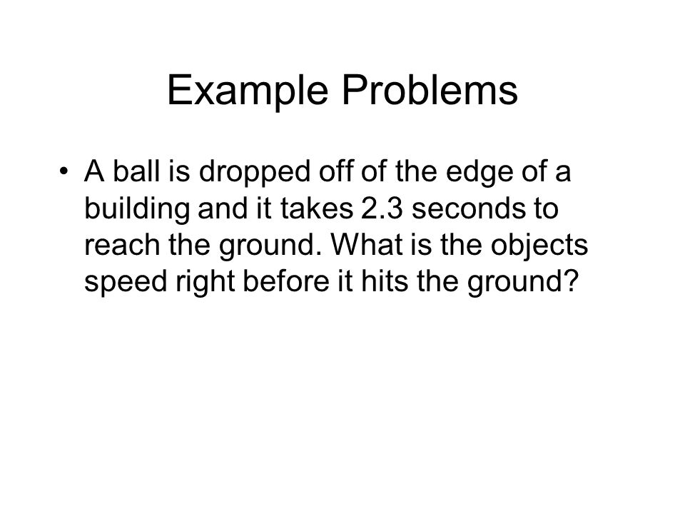 Example Problems A ball is dropped off of the edge of a building and it takes 2.3 seconds to reach the ground. What is the objects speed right before