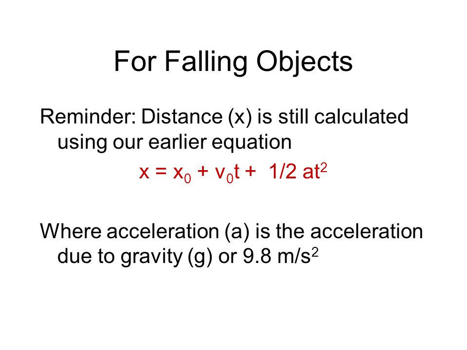 For Falling Objects Reminder: Distance (x) is still calculated using our earlier equation x = x 0 + v 0 t + 1/2 at 2 Where acceleration (a) is the acc