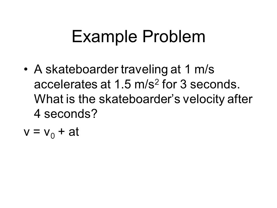 Example Problem A skateboarder traveling at 1 m/s accelerates at 1.5 m/s 2 for 3 seconds. What is the skateboarder's velocity after 4 seconds? v = v 0