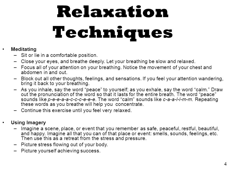 4 Relaxation Techniques Meditating –Sit or lie in a comfortable position.