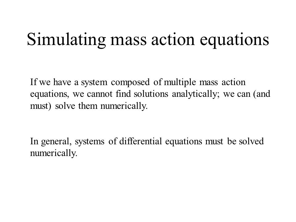 Simulating mass action equations If we have a system composed of multiple mass action equations, we cannot find solutions analytically; we can (and must) solve them numerically.
