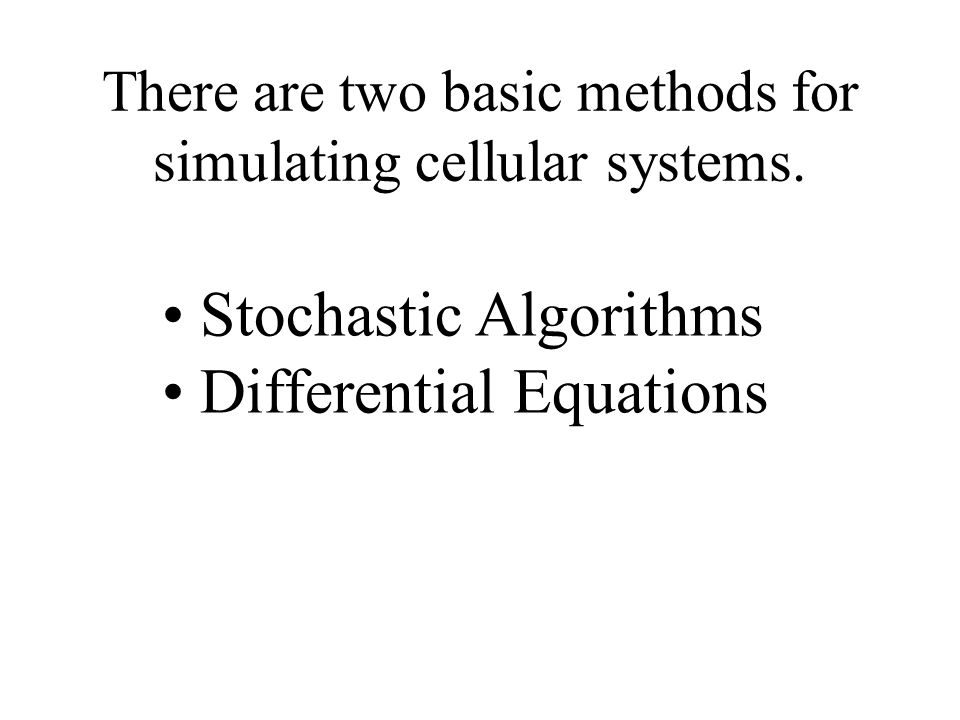 There are two basic methods for simulating cellular systems.